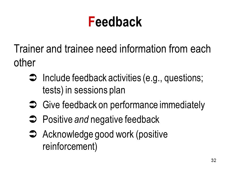 32 Feedback Trainer and trainee need information from each other  Include feedback activities (e.g., questions; tests) in sessions plan  Give feedback on performance immediately  Positive and negative feedback  Acknowledge good work (positive reinforcement)