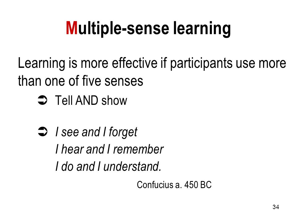 34 Multiple-sense learning Learning is more effective if participants use more than one of five senses  Tell AND show  I see and I forget I hear and I remember I do and I understand.