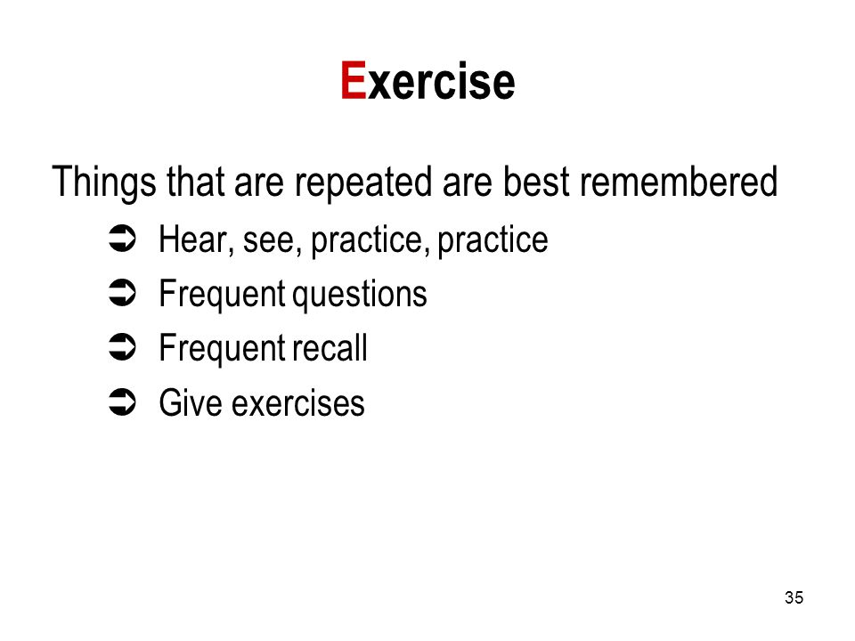 35 Exercise Things that are repeated are best remembered  Hear, see, practice, practice  Frequent questions  Frequent recall  Give exercises