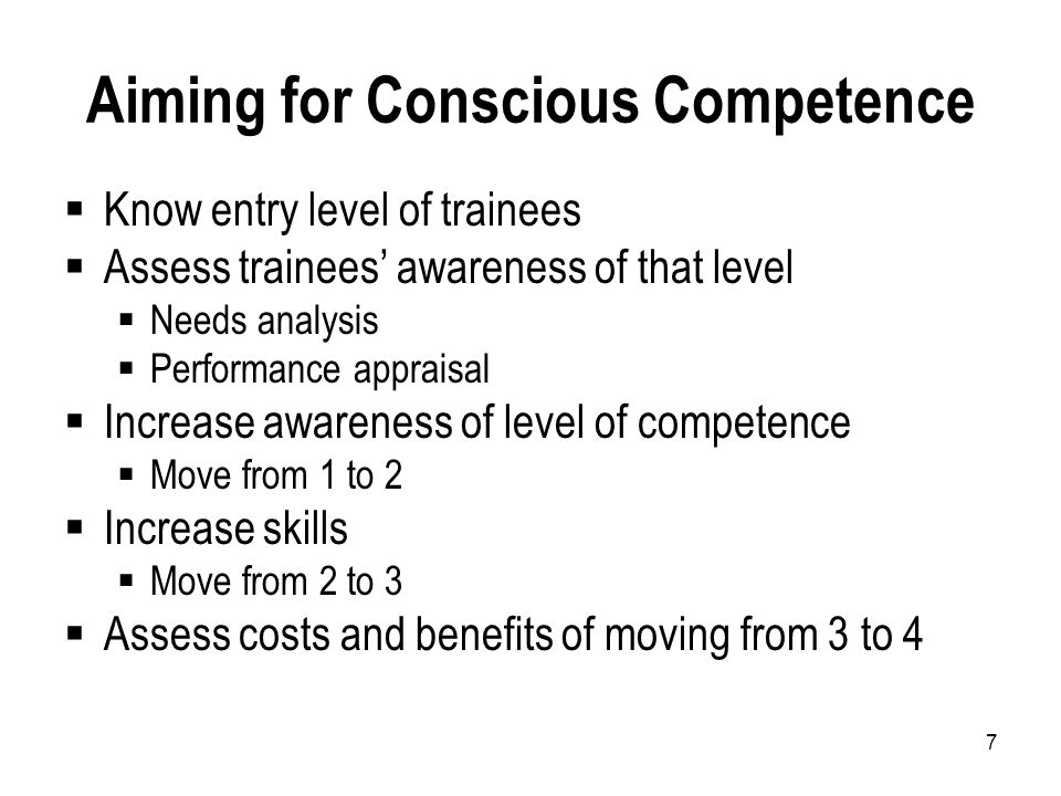 7 Aiming for Conscious Competence  Know entry level of trainees  Assess trainees' awareness of that level  Needs analysis  Performance appraisal  Increase awareness of level of competence  Move from 1 to 2  Increase skills  Move from 2 to 3  Assess costs and benefits of moving from 3 to 4