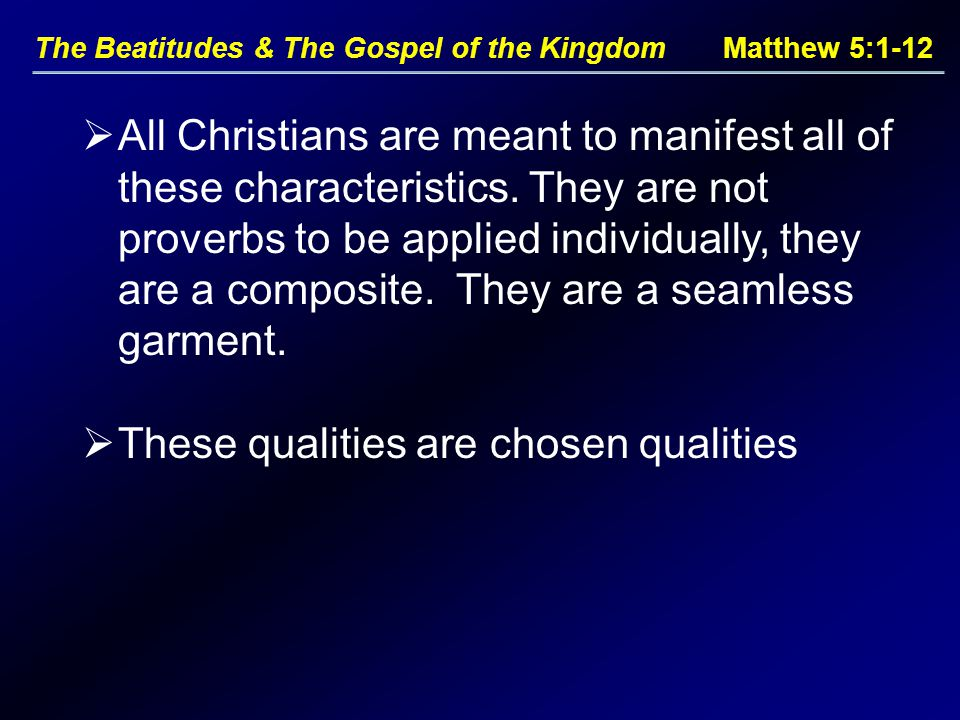 The Beatitudes & The Gospel of the Kingdom Matthew 5:1-12  All Christians are meant to manifest all of these characteristics.