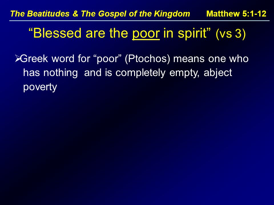 The Beatitudes & The Gospel of the Kingdom Matthew 5:1-12  Greek word for poor (Ptochos) means one who has nothing and is completely empty, abject poverty Blessed are the poor in spirit (vs 3)