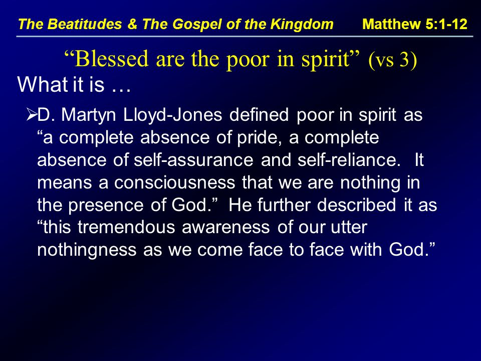 The Beatitudes & The Gospel of the Kingdom Matthew 5:1-12 What it is … Blessed are the poor in spirit (vs 3)  D.