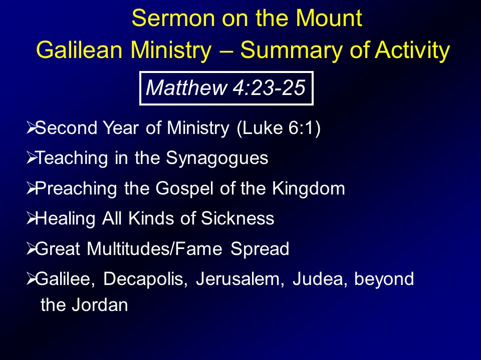 Sermon on the Mount  Second Year of Ministry (Luke 6:1)  Teaching in the Synagogues  Preaching the Gospel of the Kingdom  Healing All Kinds of Sickness  Great Multitudes/Fame Spread  Galilee, Decapolis, Jerusalem, Judea, beyond the Jordan Galilean Ministry – Summary of Activity Matthew 4:23-25