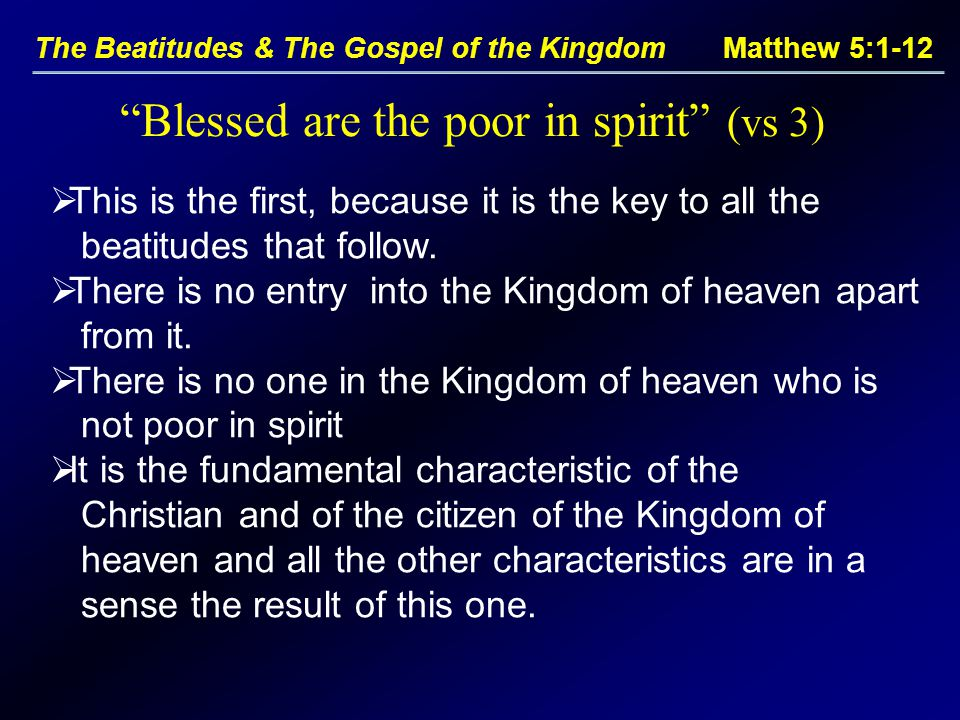 The Beatitudes & The Gospel of the Kingdom Matthew 5:1-12  This is the first, because it is the key to all the beatitudes that follow.