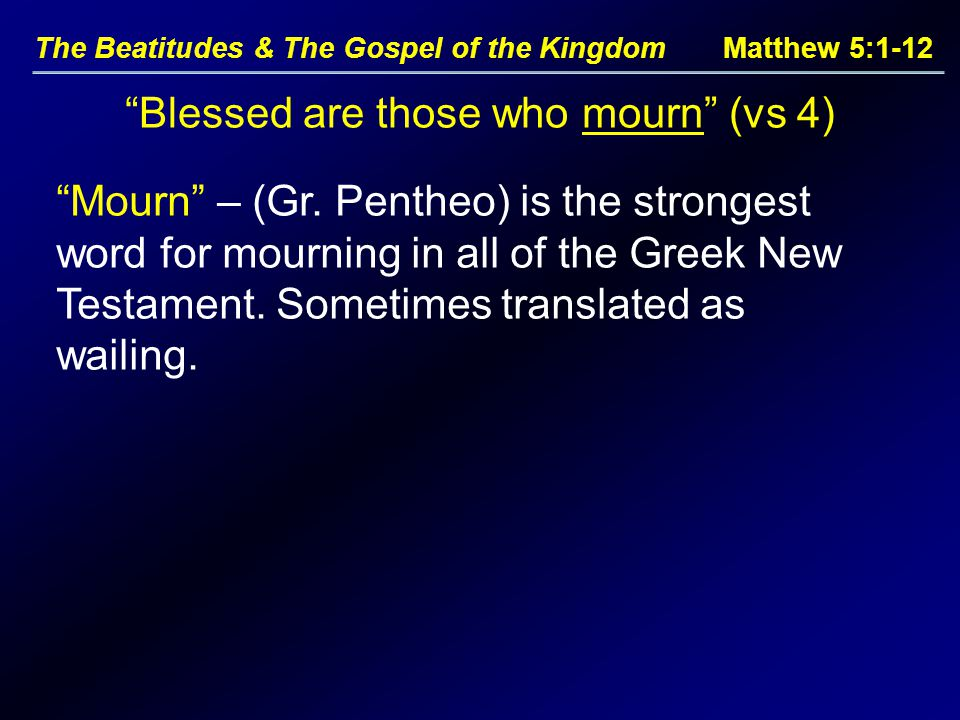 The Beatitudes & The Gospel of the Kingdom Matthew 5:1-12 Blessed are those who mourn (vs 4) Mourn – (Gr.
