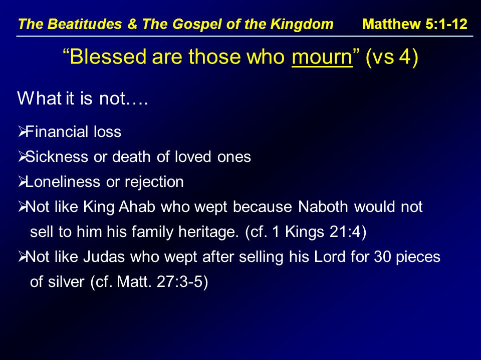 The Beatitudes & The Gospel of the Kingdom Matthew 5:1-12 Blessed are those who mourn (vs 4)  Financial loss  Sickness or death of loved ones  Loneliness or rejection  Not like King Ahab who wept because Naboth would not sell to him his family heritage.