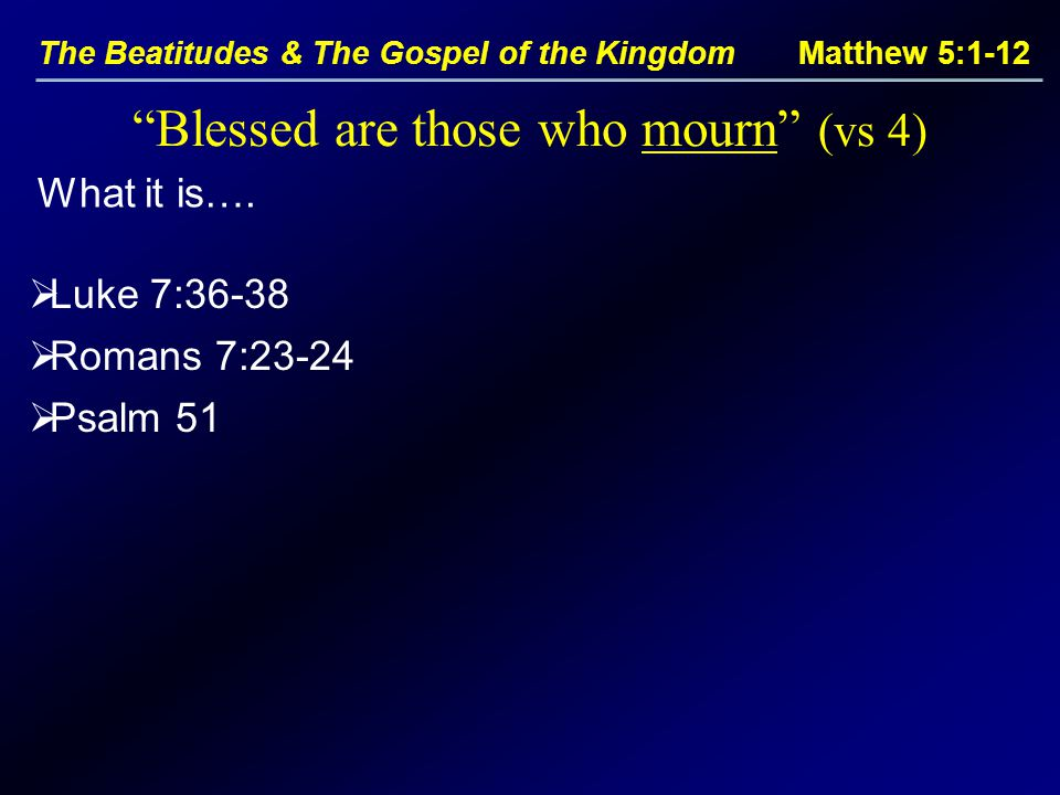 The Beatitudes & The Gospel of the Kingdom Matthew 5:1-12 Blessed are those who mourn (vs 4)  Luke 7:36-38  Romans 7:23-24  Psalm 51 What it is….