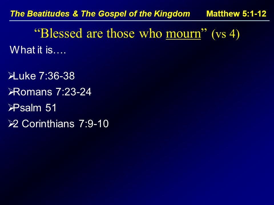 The Beatitudes & The Gospel of the Kingdom Matthew 5:1-12 Blessed are those who mourn (vs 4)  Luke 7:36-38  Romans 7:23-24  Psalm 51  2 Corinthians 7:9-10 What it is….