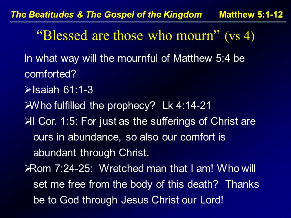The Beatitudes & The Gospel of the Kingdom Matthew 5:1-12 Blessed are those who mourn (vs 4) In what way will the mournful of Matthew 5:4 be comforted.