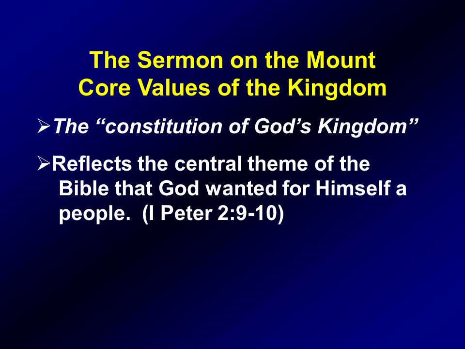 The Sermon on the Mount Core Values of the Kingdom  The constitution of God's Kingdom  Reflects the central theme of the Bible that God wanted for Himself a people.