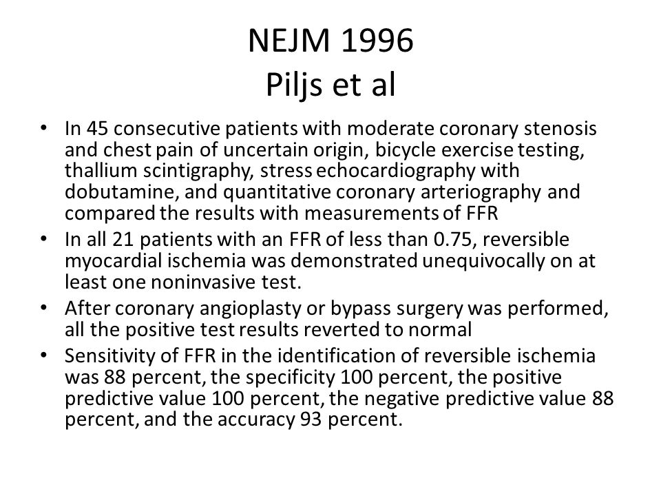 NEJM 1996 Piljs et al In 45 consecutive patients with moderate coronary stenosis and chest pain of uncertain origin, bicycle exercise testing, thallium scintigraphy, stress echocardiography with dobutamine, and quantitative coronary arteriography and compared the results with measurements of FFR In all 21 patients with an FFR of less than 0.75, reversible myocardial ischemia was demonstrated unequivocally on at least one noninvasive test.