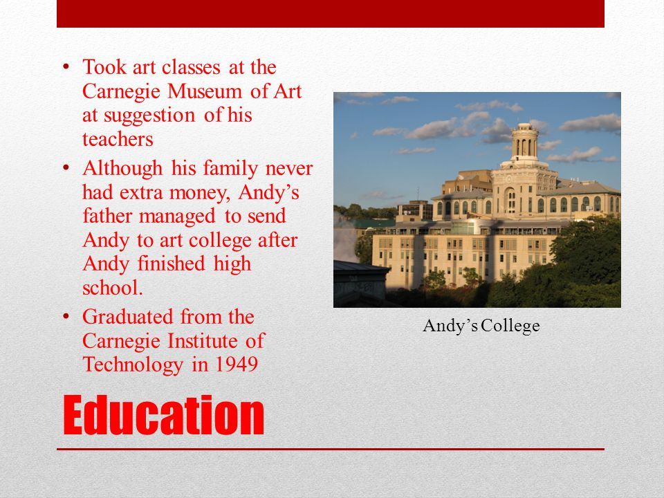 Education Took art classes at the Carnegie Museum of Art at suggestion of his teachers Although his family never had extra money, Andy's father managed to send Andy to art college after Andy finished high school.