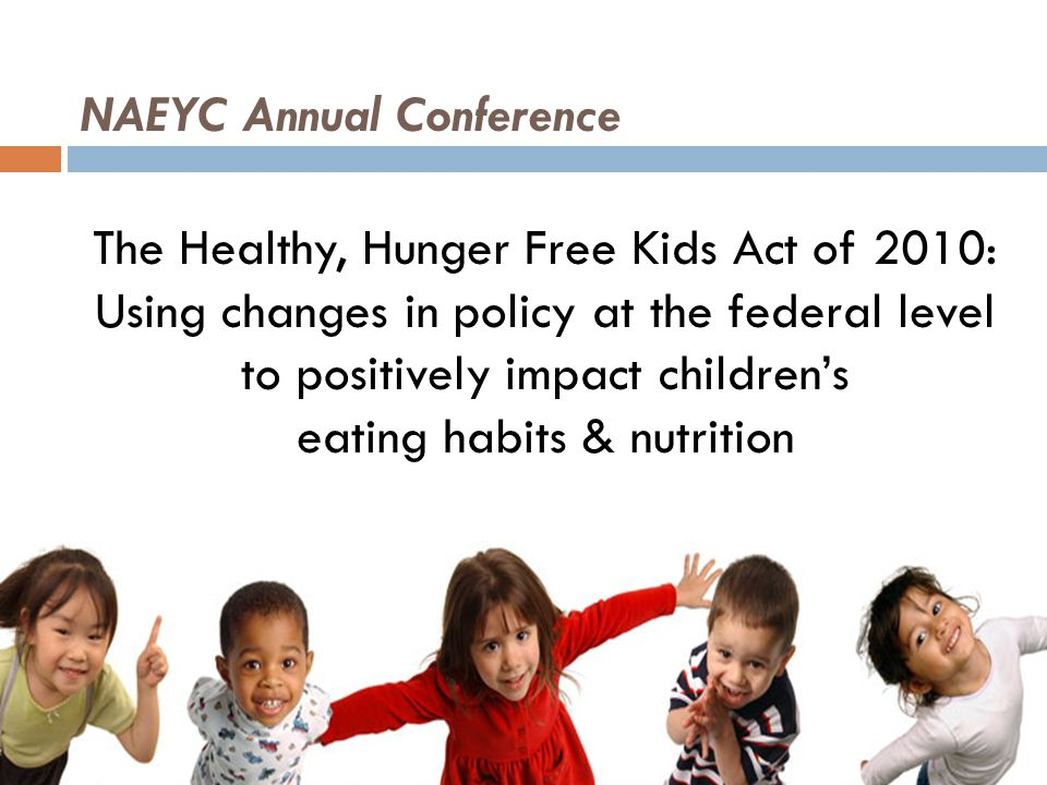 NAEYC Annual Conference The Healthy, Hunger Free Kids Act of 2010: Using changes in policy at the federal level to positively impact children's eating habits & nutrition