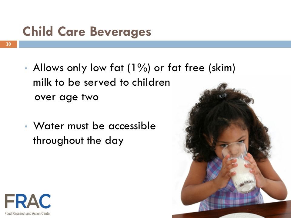 Allows only low fat (1%) or fat free (skim) milk to be served to children over age two Water must be accessible throughout the day Child Care Beverages 10