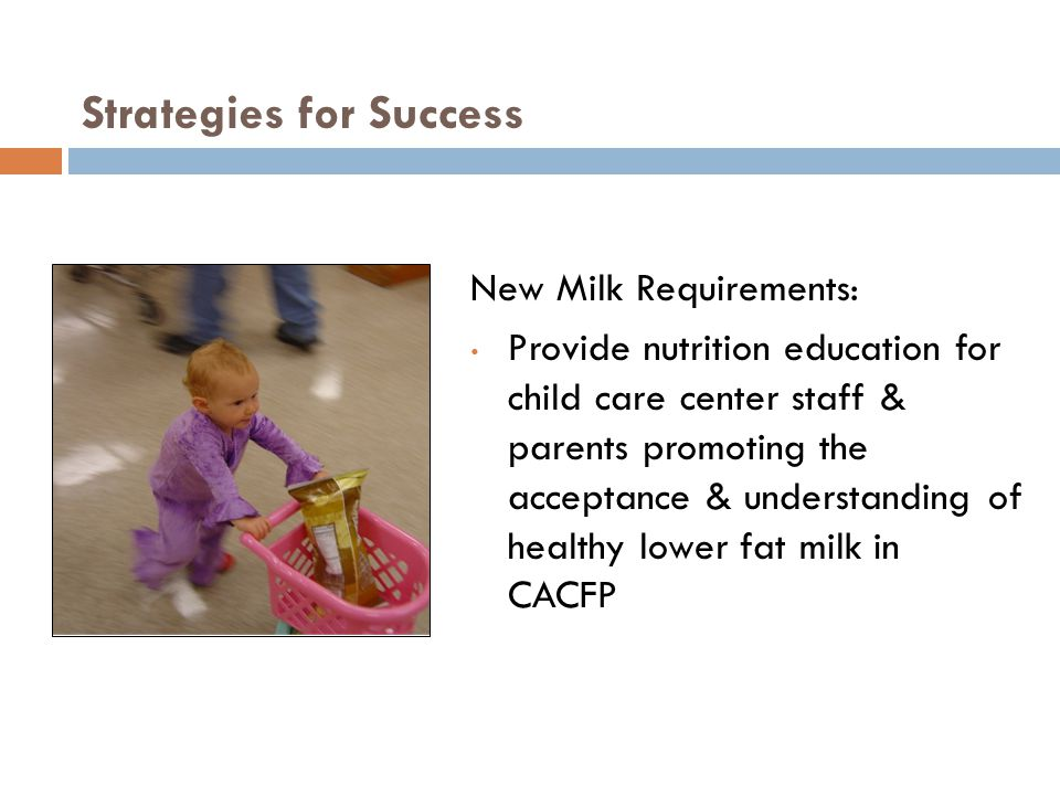 Strategies for Success New Milk Requirements: Provide nutrition education for child care center staff & parents promoting the acceptance & understanding of healthy lower fat milk in CACFP