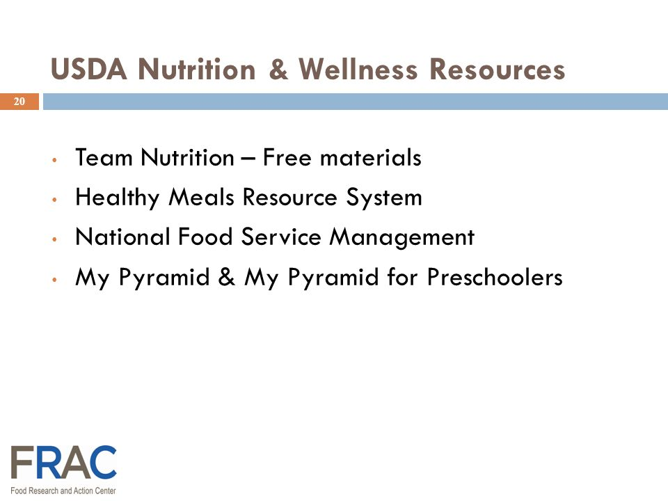 20 USDA Nutrition & Wellness Resources Team Nutrition – Free materials Healthy Meals Resource System National Food Service Management My Pyramid & My Pyramid for Preschoolers