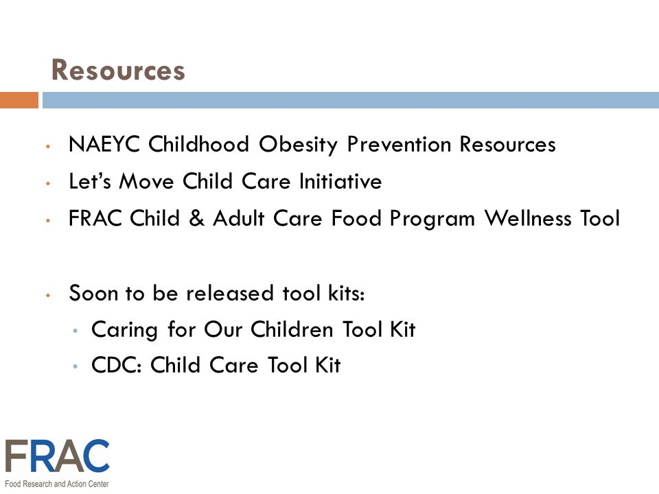 Resources NAEYC Childhood Obesity Prevention Resources Let's Move Child Care Initiative FRAC Child & Adult Care Food Program Wellness Tool Soon to be released tool kits: Caring for Our Children Tool Kit CDC: Child Care Tool Kit