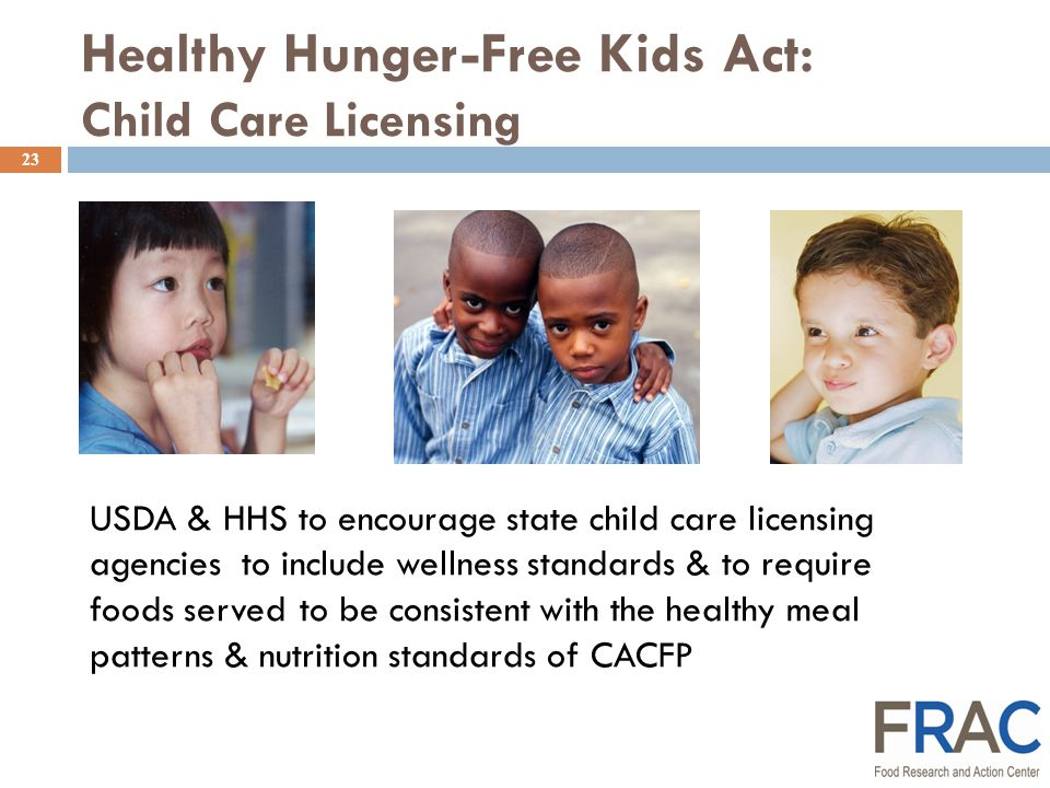 Healthy Hunger-Free Kids Act: Child Care Licensing 23 USDA & HHS to encourage state child care licensing agencies to include wellness standards & to require foods servedto be consistent with the healthy meal patterns & nutrition standards of CACFP
