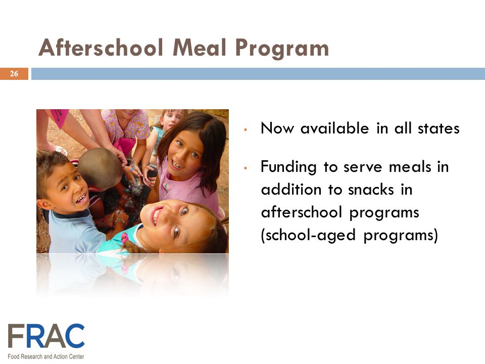 Afterschool Meal Program 26 Now available in all states Funding to serve meals in addition to snacks in afterschool programs (school-aged programs)