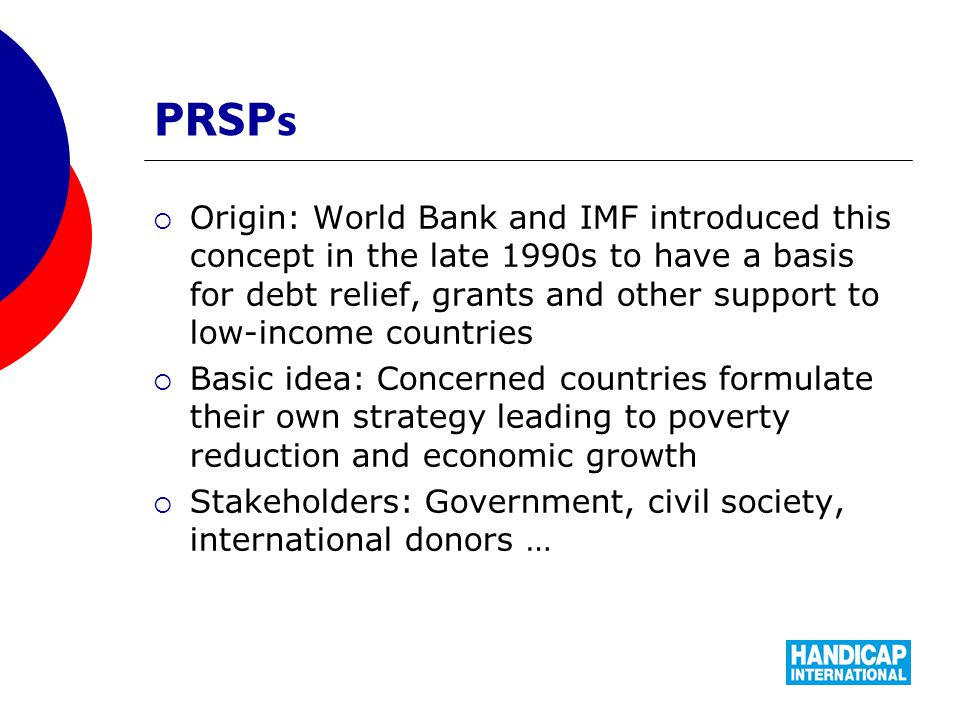 PRSPs  Origin: World Bank and IMF introduced this concept in the late 1990s to have a basis for debt relief, grants and other support to low-income countries  Basic idea: Concerned countries formulate their own strategy leading to poverty reduction and economic growth  Stakeholders: Government, civil society, international donors …