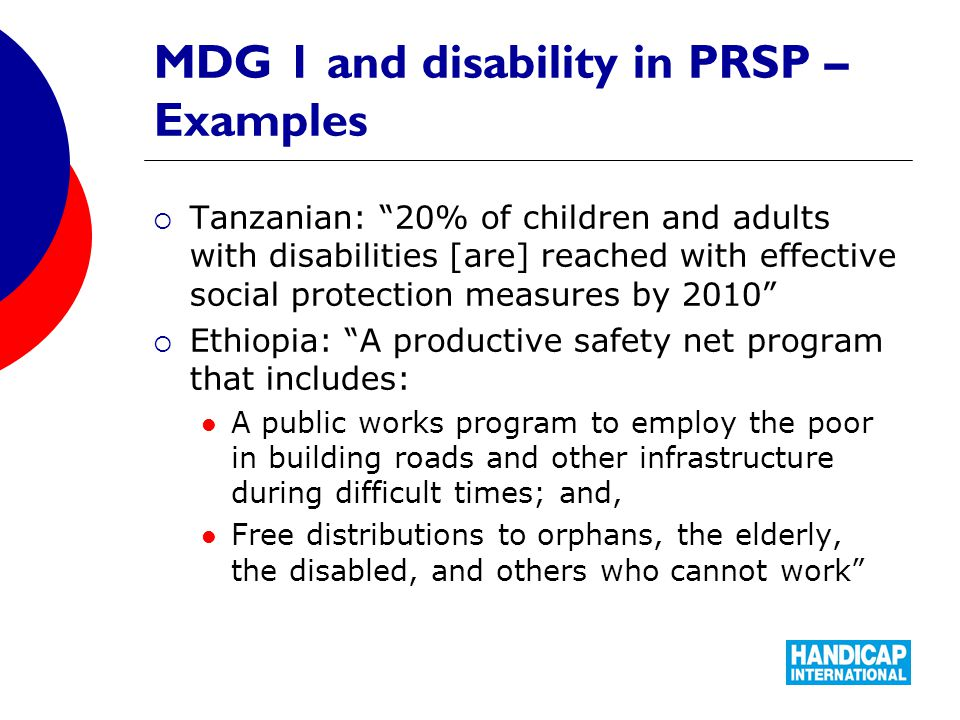 MDG 1 and disability in PRSP – Examples  Tanzanian: 20% of children and adults with disabilities [are] reached with effective social protection measures by 2010  Ethiopia: A productive safety net program that includes: A public works program to employ the poor in building roads and other infrastructure during difficult times; and, Free distributions to orphans, the elderly, the disabled, and others who cannot work