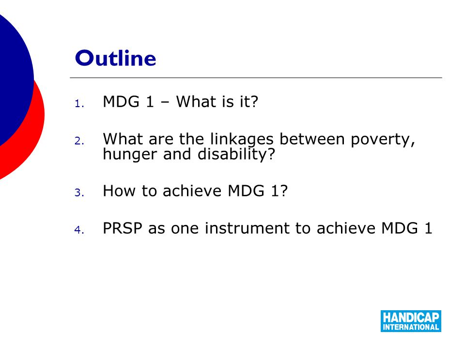 Outline 1. MDG 1 – What is it. 2. What are the linkages between poverty, hunger and disability.