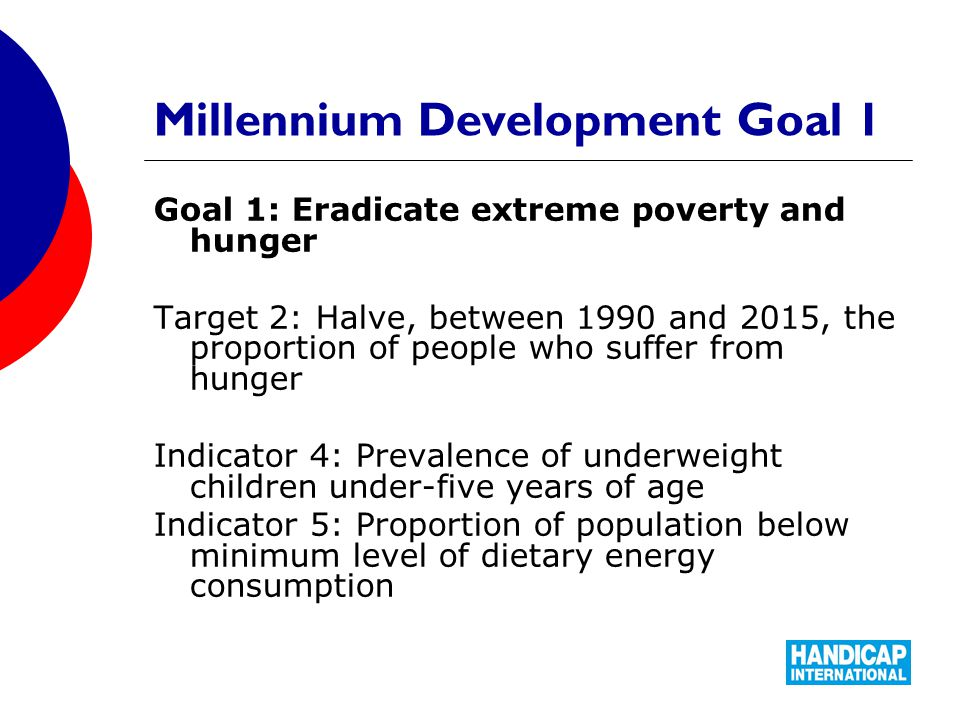 Millennium Development Goal 1 Goal 1: Eradicate extreme poverty and hunger Target 2: Halve, between 1990 and 2015, the proportion of people who suffer from hunger Indicator 4: Prevalence of underweight children under-five years of age Indicator 5: Proportion of population below minimum level of dietary energy consumption