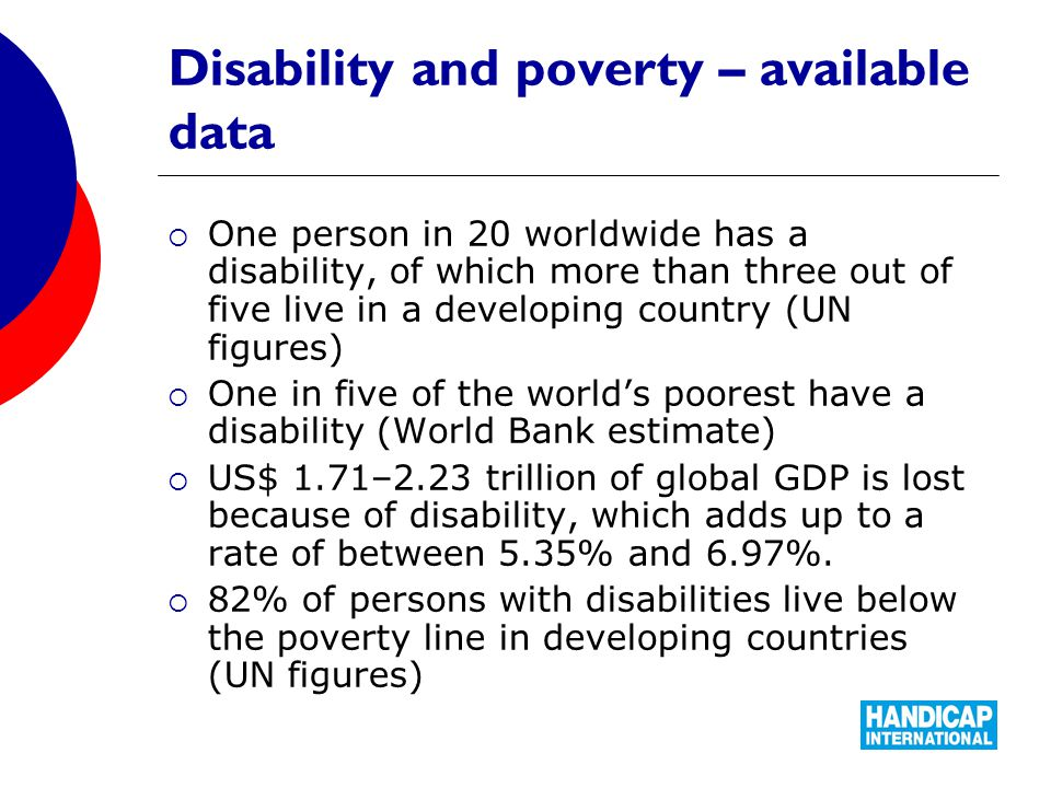 Disability and poverty – available data  One person in 20 worldwide has a disability, of which more than three out of five live in a developing country (UN figures)  One in five of the world's poorest have a disability (World Bank estimate)  US$ 1.71–2.23 trillion of global GDP is lost because of disability, which adds up to a rate of between 5.35% and 6.97%.