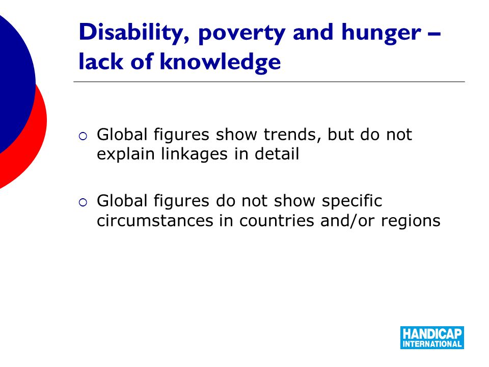 Disability, poverty and hunger – lack of knowledge  Global figures show trends, but do not explain linkages in detail  Global figures do not show specific circumstances in countries and/or regions