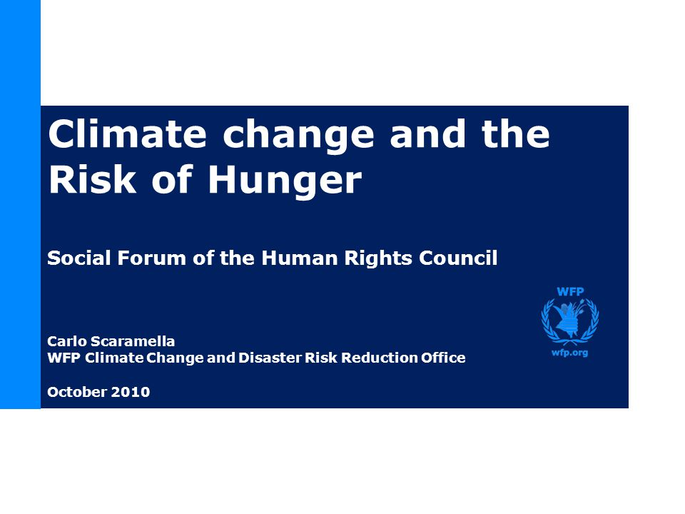 Climate change and the Risk of Hunger Social Forum of the Human Rights Council Carlo Scaramella WFP Climate Change and Disaster Risk Reduction Office October 2010