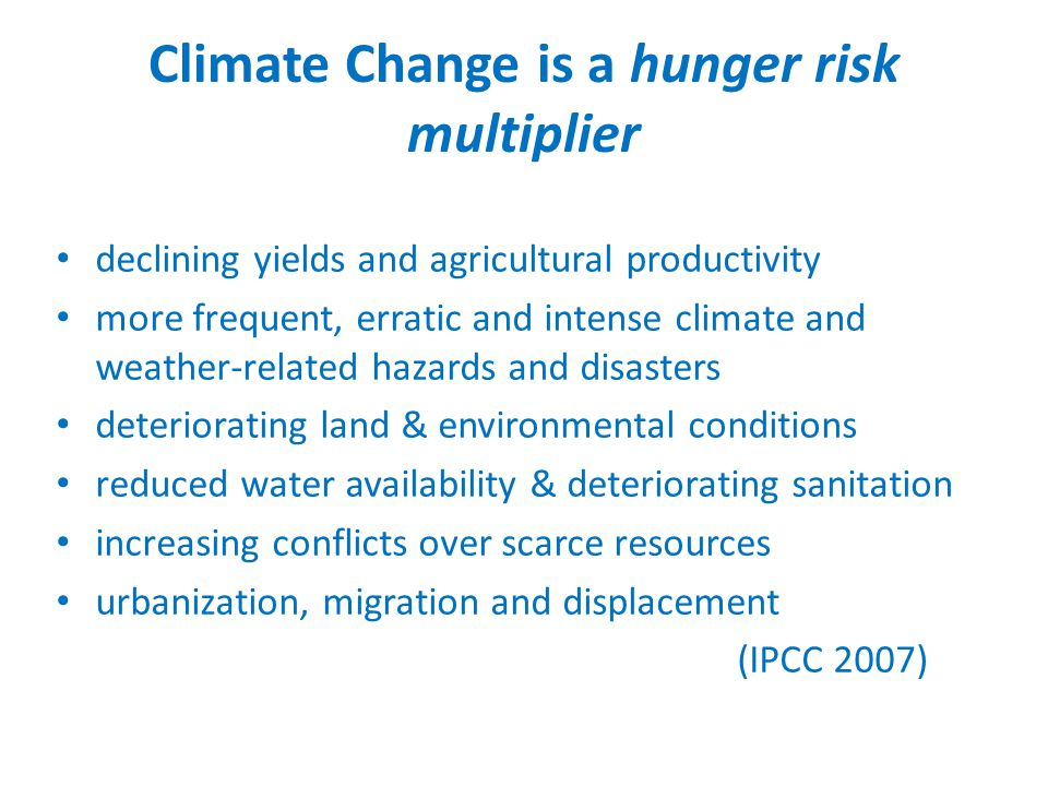 Climate Change is a hunger risk multiplier declining yields and agricultural productivity more frequent, erratic and intense climate and weather-related hazards and disasters deteriorating land & environmental conditions reduced water availability & deteriorating sanitation increasing conflicts over scarce resources urbanization, migration and displacement (IPCC 2007)