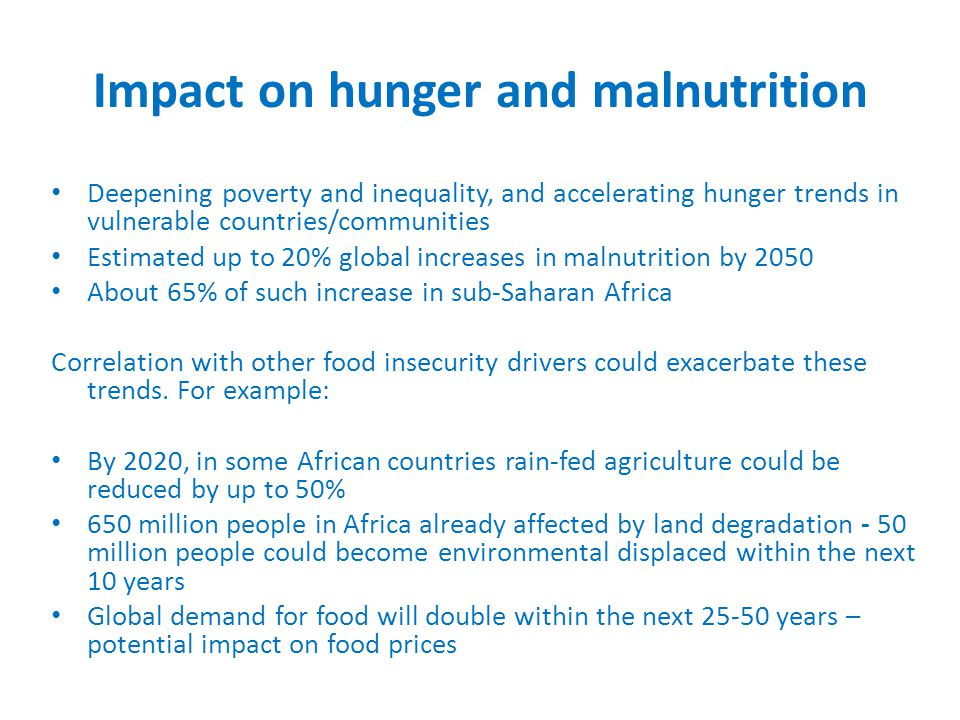 Impact on hunger and malnutrition Deepening poverty and inequality, and accelerating hunger trends in vulnerable countries/communities Estimated up to 20% global increases in malnutrition by 2050 About 65% of such increase in sub-Saharan Africa Correlation with other food insecurity drivers could exacerbate these trends.