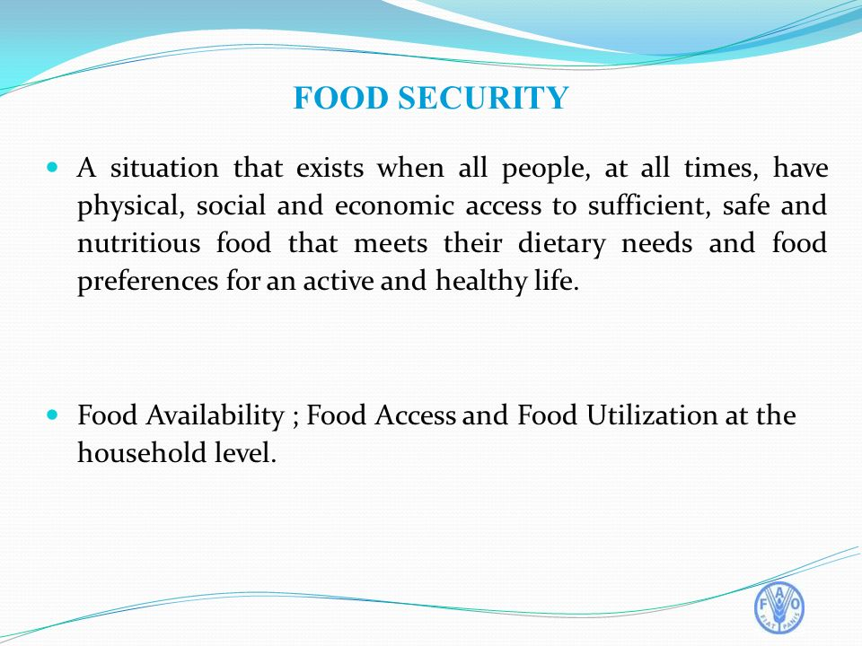 FOOD SECURITY A situation that exists when all people, at all times, have physical, social and economic access to sufficient, safe and nutritious food that meets their dietary needs and food preferences for an active and healthy life.