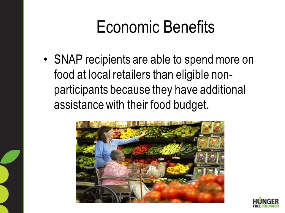 Economic Benefits SNAP recipients are able to spend more on food at local retailers than eligible non- participants because they have additional assistance with their food budget.