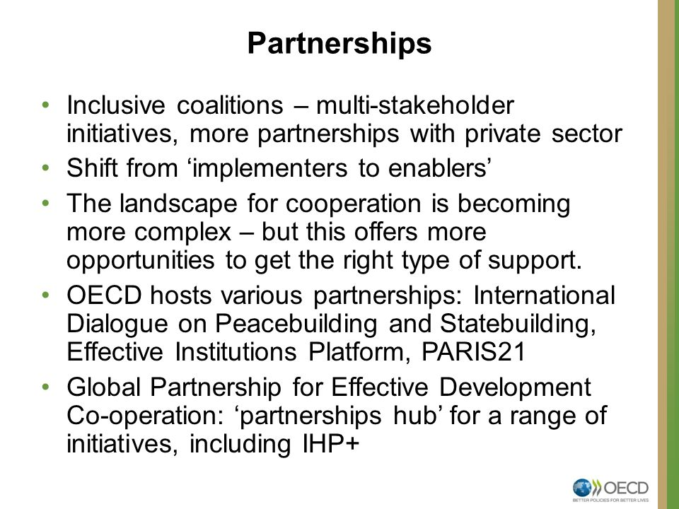 Partnerships Inclusive coalitions – multi-stakeholder initiatives, more partnerships with private sector Shift from 'implementers to enablers' The landscape for cooperation is becoming more complex – but this offers more opportunities to get the right type of support.