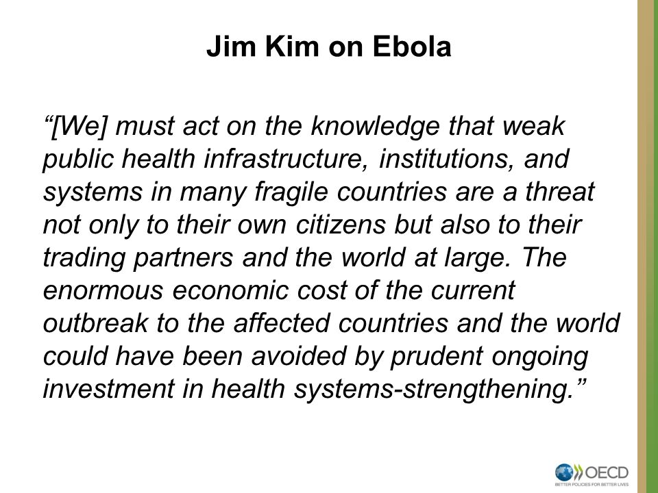 Jim Kim on Ebola [We] must act on the knowledge that weak public health infrastructure, institutions, and systems in many fragile countries are a threat not only to their own citizens but also to their trading partners and the world at large.