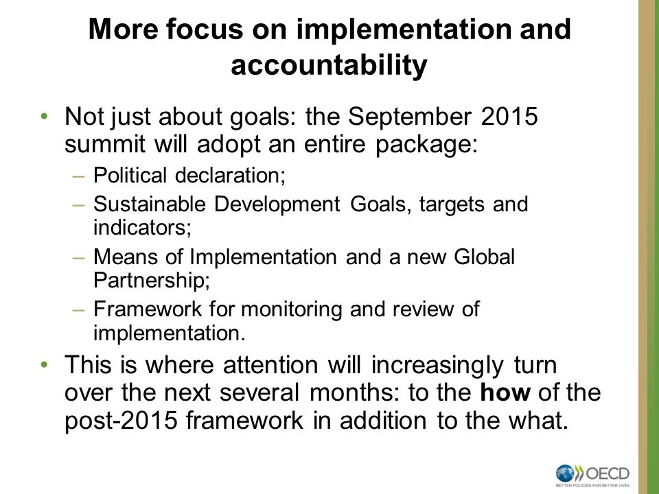 More focus on implementation and accountability Not just about goals: the September 2015 summit will adopt an entire package: –Political declaration; –Sustainable Development Goals, targets and indicators; –Means of Implementation and a new Global Partnership; –Framework for monitoring and review of implementation.