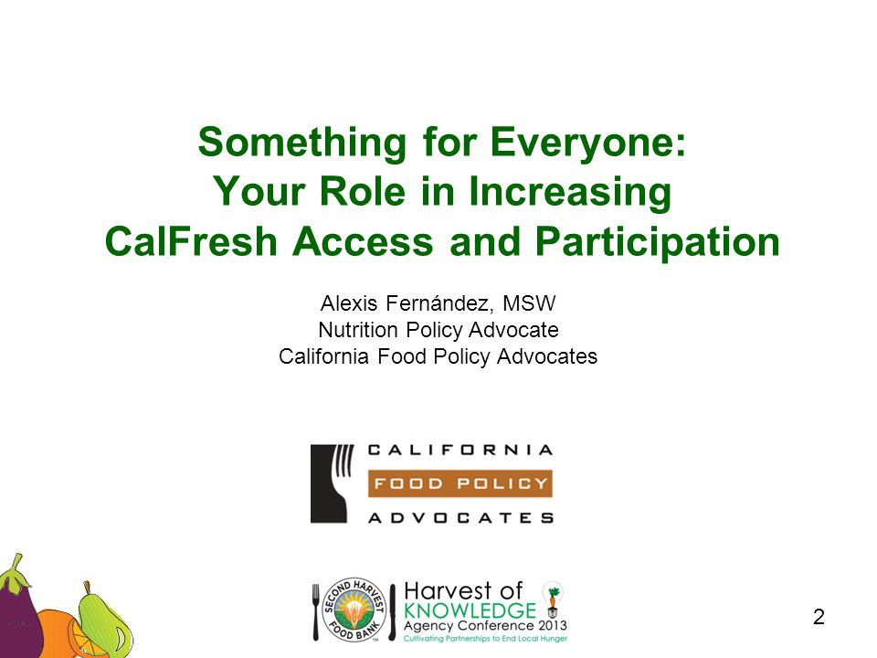 Something for Everyone: Your Role in Increasing CalFresh Access and Participation 2 Alexis Fernández, MSW Nutrition Policy Advocate California Food Policy Advocates