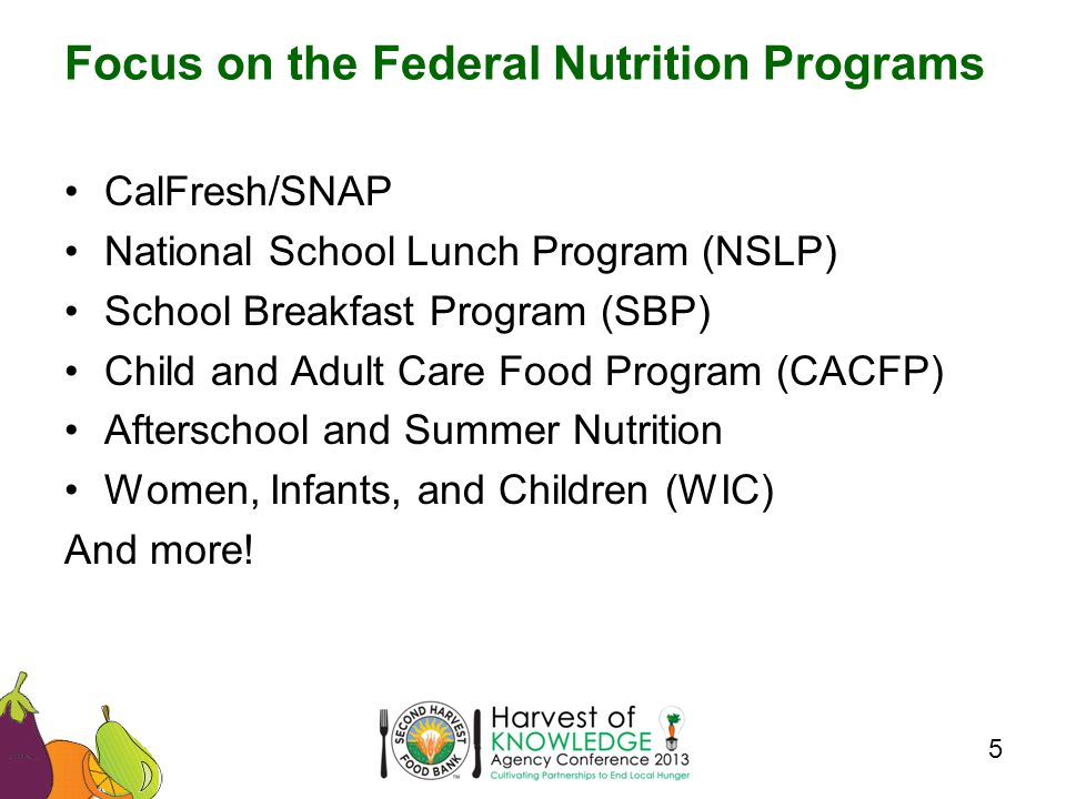 CalFresh/SNAP National School Lunch Program (NSLP) School Breakfast Program (SBP) Child and Adult Care Food Program (CACFP) Afterschool and Summer Nutrition Women, Infants, and Children (WIC) And more.