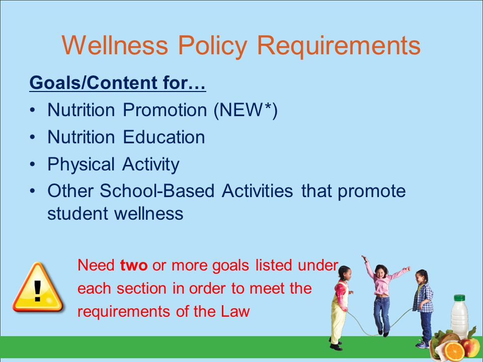 Wellness Policy Requirements Goals/Content for… Nutrition Promotion (NEW*) Nutrition Education Physical Activity Other School-Based Activities that promote student wellness Need two or more goals listed under each section in order to meet the requirements of the Law