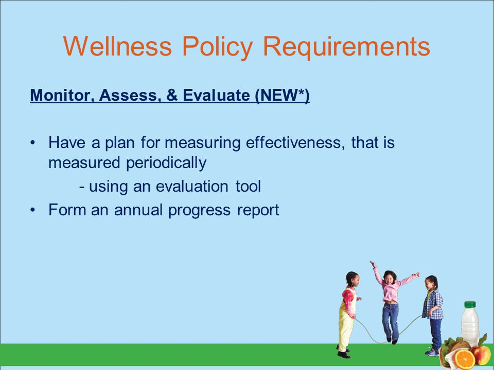 Wellness Policy Requirements Monitor, Assess, & Evaluate (NEW*) Have a plan for measuring effectiveness, that is measured periodically - using an evaluation tool Form an annual progress report