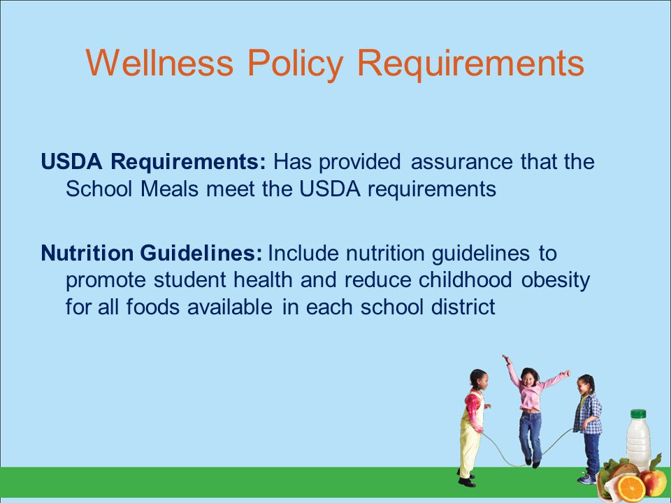 Wellness Policy Requirements USDA Requirements: Has provided assurance that the School Meals meet the USDA requirements Nutrition Guidelines: Include nutrition guidelines to promote student health and reduce childhood obesity for all foods available in each school district