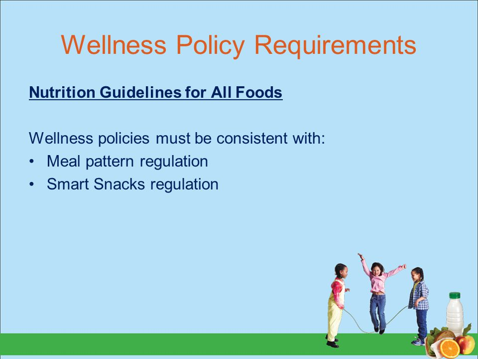 Wellness Policy Requirements Nutrition Guidelines for All Foods Wellness policies must be consistent with: Meal pattern regulation Smart Snacks regulation
