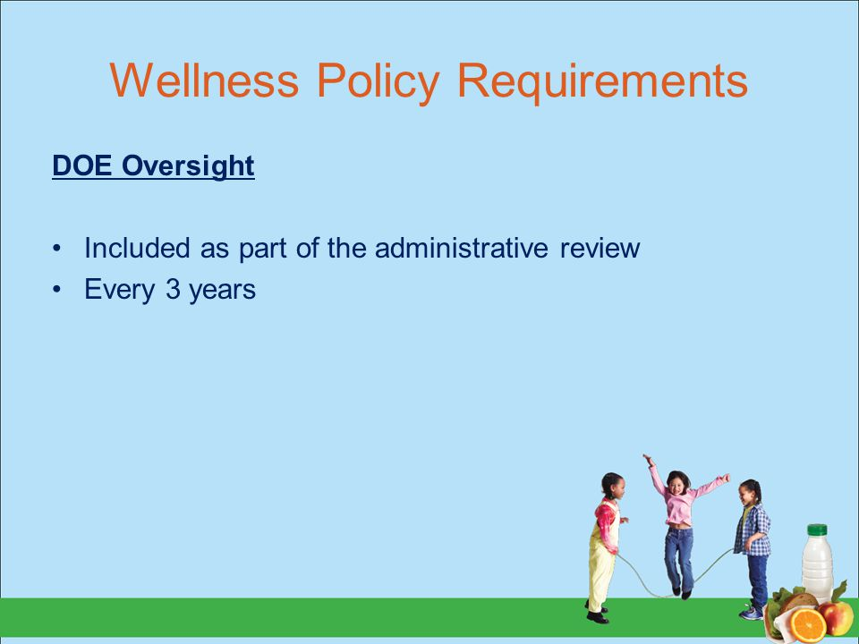 Wellness Policy Requirements DOE Oversight Included as part of the administrative review Every 3 years