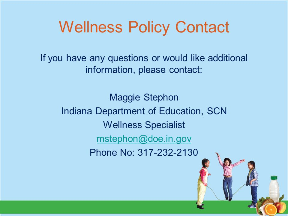 Wellness Policy Contact If you have any questions or would like additional information, please contact: Maggie Stephon Indiana Department of Education, SCN Wellness Specialist Phone No:
