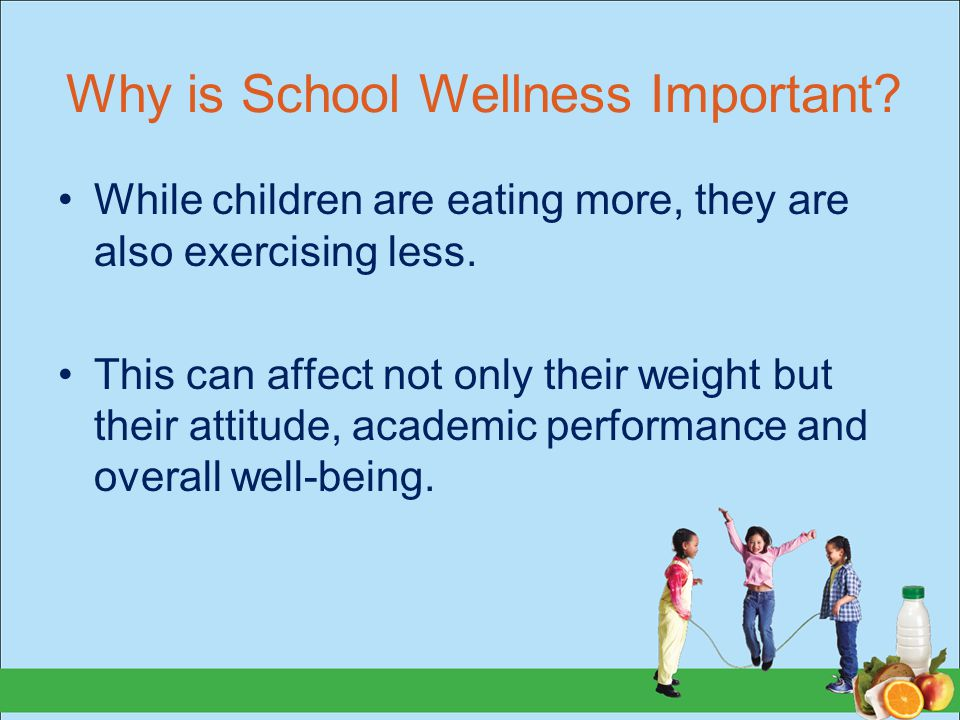 Why is School Wellness Important. While children are eating more, they are also exercising less.