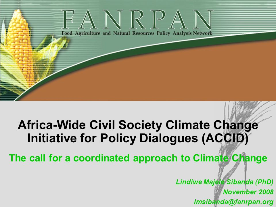 The call for a coordinated approach to Climate Change Africa-Wide Civil Society Climate Change Initiative for Policy Dialogues (ACCID) Lindiwe Majele Sibanda (PhD) November 2008