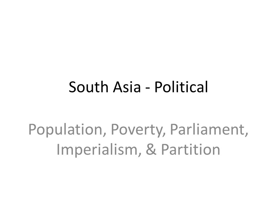 Population, Poverty, Parliament, Imperialism, & Partition South Asia - Political