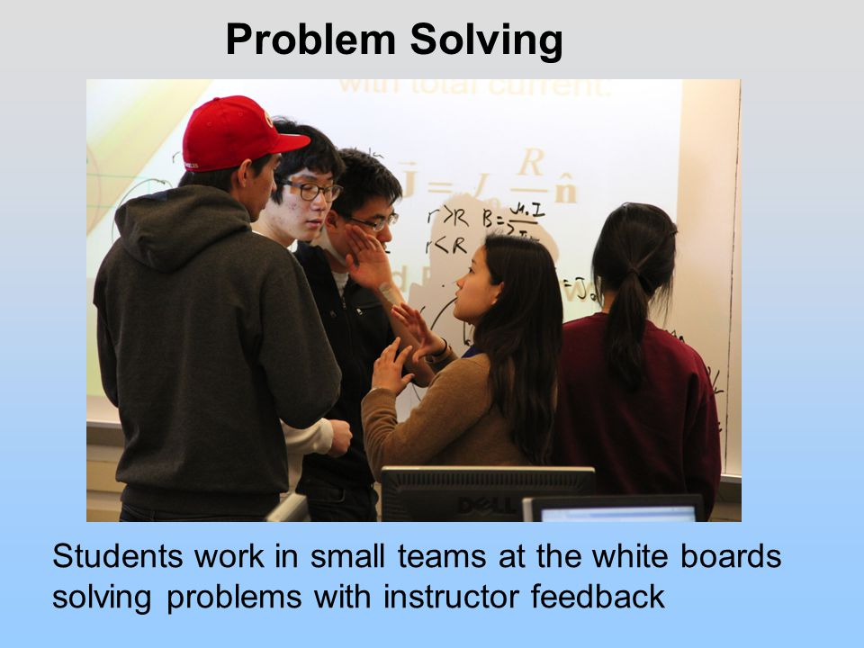 Students work in small teams at the white boards solving problems with instructor feedback Problem Solving